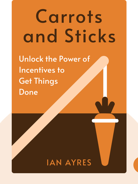 Carrots and Sticks: Unlock the Power of Incentives to Get Things Done by Ian Ayres