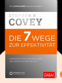 Die 7 Wege zur Effektivität: Prinzipien für persönlichen und beruflichen Erfolg by Stephen R. Covey