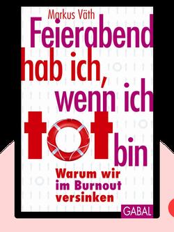 Feierabend hab ich, wenn ich tot bin: Warum wir im Burnout versinken by Markus Väth