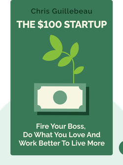 The $100 Startup: Fire Your Boss, Do What You Love and Work Better to Live More by Chris Guillebeau