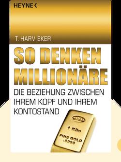 So denken Millionäre: Die Beziehung zwischen Ihrem Kopf und Ihrem Kontostand by T. Harv Eker