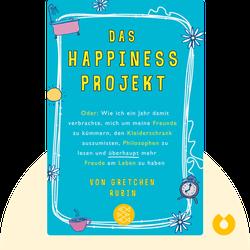 Das Happiness-Projekt: Wie ich ein Jahr damit verbrachte, mich um meine Freunde zu kümmern, den Kleiderschrank auszumisten, Philosophen zu lesen und überhaupt mehr Freude am Leben zu haben by Gretchen Rubin