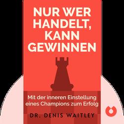 Nur wer handelt, kann gewinnen: Gewinnen Sie die innere Einstellung eines Champions für grenzenlose Erfolge in der Geschäftswelt und im täglichen Leben von Dr. Denis Waitley