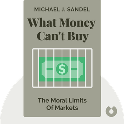 What Money Can´t Buy: The Moral Limits of Markets by Michael J. Sandel