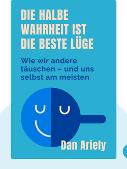 Die halbe Wahrheit ist die beste Lüge: Wie wir andere täuschen – und uns selbst am meisten von Dan Ariely