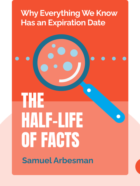 The Half-Life of Facts: Why Everything We Know Has an Expiration Date by Samuel Arbesman