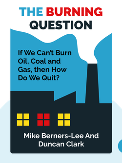 The Burning Question: We can't burn half the world's oil, coal and gas. So how do we quit? by Mike Berners-Lee and Duncan Clark