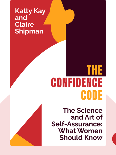 The Confidence Code: The Science and Art of Self-Assurance: What Women Should Know by Katty Kay and Claire Shipman