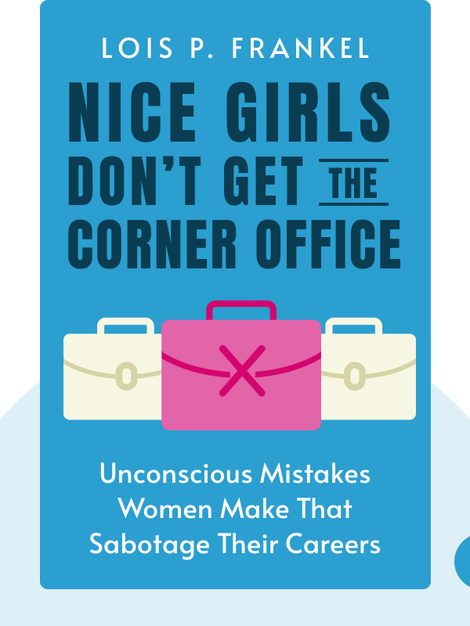 Nice Girls Don't Get the Corner Office: Unconscious Mistakes Women Make That Sabotage Their Careers by Lois P. Frankel