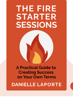 The Fire Starter Sessions: A Soulful and Practical Guide to Creating Success on Your Own Terms by Danielle LaPorte