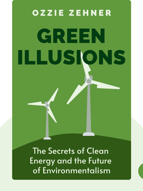 Green Illusions: The Dirty Secrets of Clean Energy and the Future of Environmentalism by Ozzie Zehner