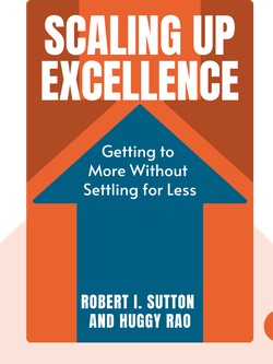 Scaling Up Excellence: Getting to More Without Settling for Less by Robert I. Sutton and Huggy Rao