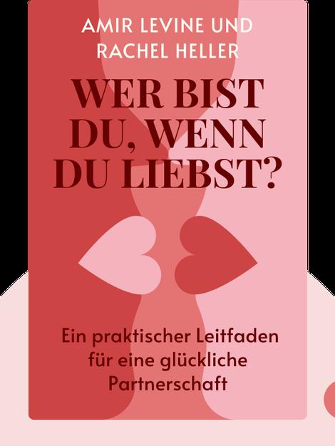 Wer bist du, wenn du liebst?: Beziehungstypen entschlüsselt – ein praktischer Leitfaden für eine glückliche Partnerschaft von Amir Levine und Rachel Heller