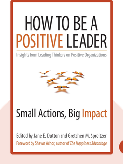 How to Be a Positive Leader: Small Actions, Big Impact von Jane E. Dutton and Gretchen M. Spreitzer