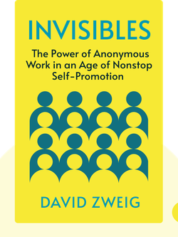 Invisibles: The Power of Anonymous Work in an Age of Relentless Self-Promotion by David Zweig
