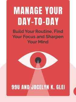 Manage Your Day-To-Day: Build Your Routine, Find Your Focus and Sharpen Your Creative Mind by 99U and Jocelyn K. Glei