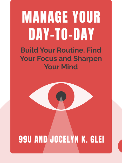 Manage Your Day-To-Day: Build Your Routine, Find Your Focus and Sharpen Your Creative Mind von 99U and Jocelyn K. Glei