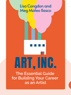 Art, Inc.: The Essential Guide for Building Your Career as an Artist by Lisa Congdon and Meg Mateo Ilasco