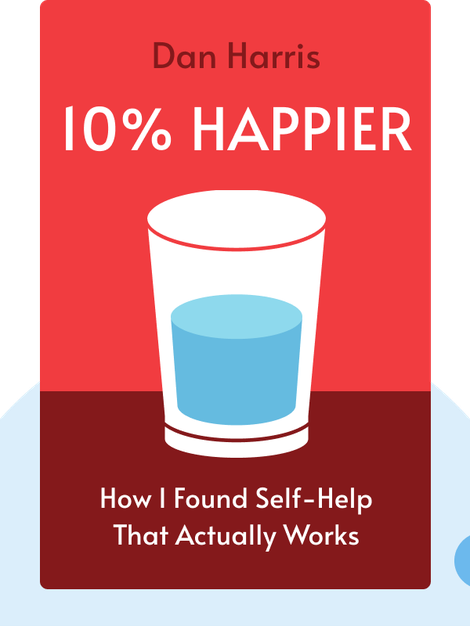 10% Happier: How I Tamed the Voice in My Head, Reduced Stress without Losing My Edge and Found Self-Help That Actually Works by Dan Harris