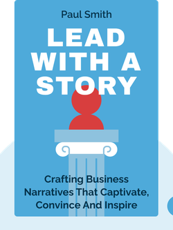 Lead with a Story: A Guide to Crafting Business Narratives that Captivate, Convince and Inspire von Paul Smith