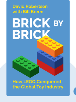 Brick by Brick: How LEGO Rewrote the Rules of Innovation and Conquered the Global Toy Industry by David Robertson with Bill Breen