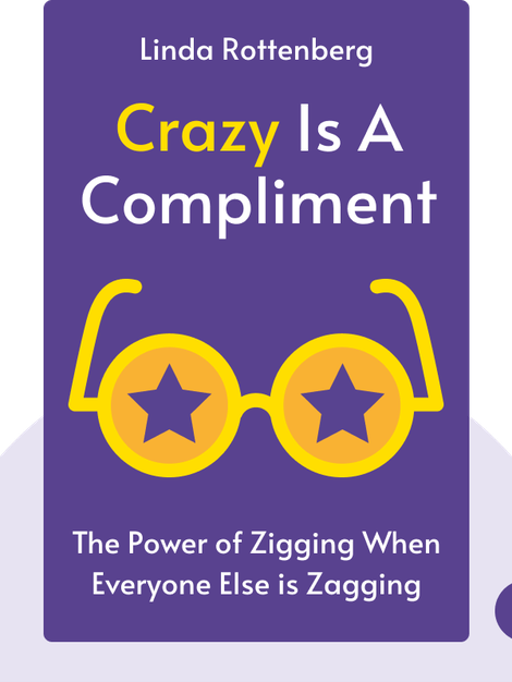 Crazy is a Compliment: The Power of Zigging When Everyone Else is Zagging by Linda Rottenberg