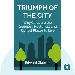 Triumph of the City: How Our Greatest Invention Makes Us Richer, Smarter, Greener, Healthier and Happier by Edward Glaeser