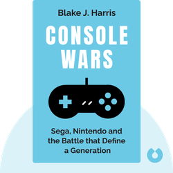Console Wars: Sega, Nintendo and the Battle that Defined a Generation by Blake J. Harris