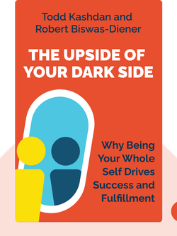 "The Upside of Your Dark Side: Why Being Your Whole Self – Not Just  Your ""Good"" Self – Drives Success and Fulfillment by Todd Kashdan and Robert Biswas-Diener"