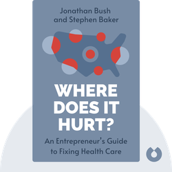Where Does it Hurt?: An Entrepreneur's Guide to Fixing Health Care by Jonathan Bush and Stephen Baker