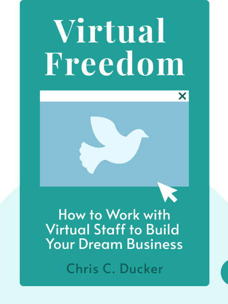 Virtual Freedom: How to Work with Virtual Staff to Buy More Time, Become More Productive, and Build Your Dream Business by Chris C. Ducker