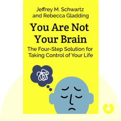You Are Not Your Brain: The Four-Step Solution for Changing Bad Habits, Ending Unhealthy Thinking, and Taking Control of Your Life by Jeffrey M. Schwartz and Rebecca Gladding
