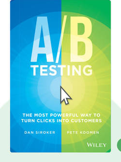A/B Testing: The Most Powerful Way to Turn Clicks into Customers von Dan Siroker and Pete Koomen