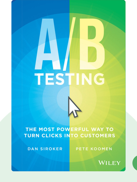 A/B Testing: The Most Powerful Way to Turn Clicks into Customers by Dan Siroker and Pete Koomen