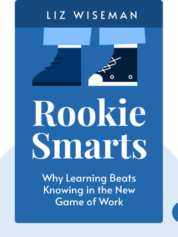 Rookie Smarts: Why Learning Beats Knowing in the New Game of Work  by Liz Wiseman