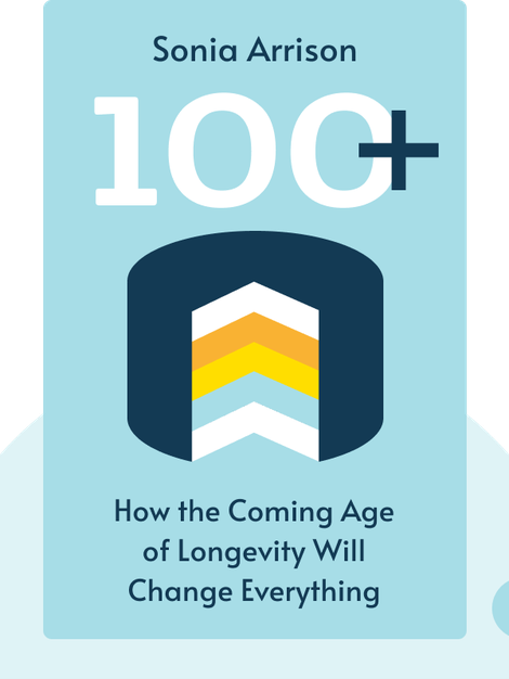 100+: How the Coming Age of Longevity Will Change Everything, from Careers and Relationships to Family and Faith by Sonia Arrison