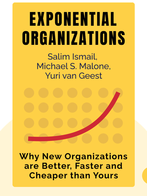Exponential Organizations: Why New Organizations are Ten Times Better, Faster and Cheaper than Yours (and What to Do About It) by Salim Ismail, Michael S. Malone, Yuri van Geest