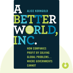 A Better World, Inc.: How Companies Profit by Solving Global Problems...Where Governments Cannot by Alice Korngold
