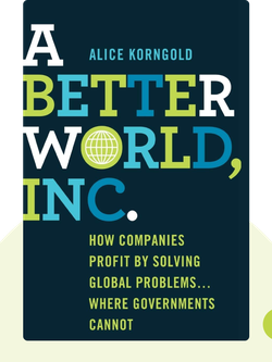 A Better World, Inc.: How Companies Profit by Solving Global Problems...Where Governments Cannot von Alice Korngold
