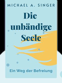 Die unbändige Seele: Ein Weg der Befreiung by Michael A. Singer