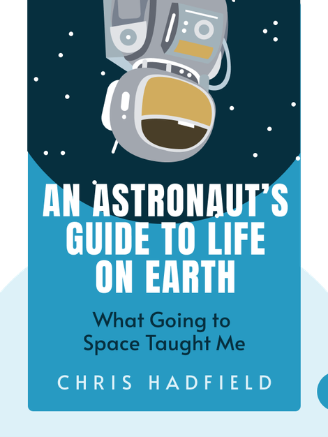 An Astronaut's Guide to Life on Earth: What Going to Space Taught Me About Ingenuity, Determination, and Being Prepared for Anything by Chris Hadfield