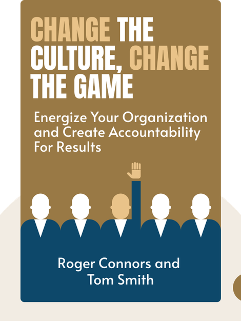 Change the Culture, Change the Game: The Breakthrough Strategy For Energizing Your Organization and Creating Accountability For Results von Roger Connors and Tom Smith