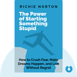 The Power of Starting Something Stupid: How to Crush Fear, Make Dreams Happen, and Live Without Regret by Richie Norton