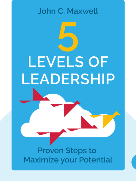 5 Levels of Leadership: Proven Steps to Maximize your Potential by John C. Maxwell