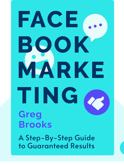 Facebook Marketing: A Step-By-Step Guide to Guaranteed Results by Greg Brooks