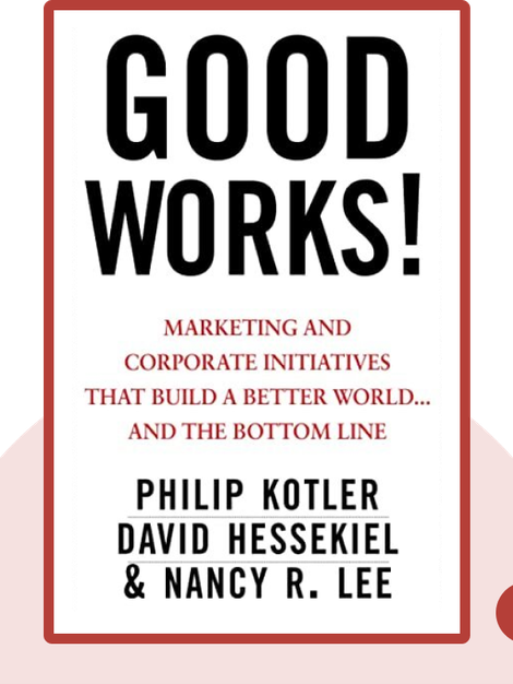 Good Works!: Marketing and Corporate Initiatives that Build a Better World...and the Bottom Line by Philip Kotler, David Hessekiel and Nancy R. Lee