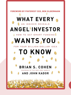 What Every Angel Investor Wants You to Know: An Insider Reveals How to Get Smart Funding for Your Billion-Dollar Idea von Brian S. Cohen and John Kador