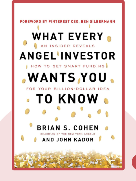 What Every Angel Investor Wants You to Know: An Insider Reveals How to Get Smart Funding for Your Billion-Dollar Idea by Brian S. Cohen and John Kador