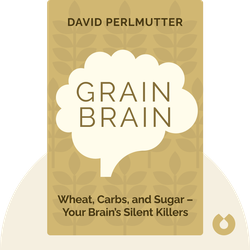 Grain Brain: The Surprising Truth About Wheat, Carbs, and Sugar – Your Brain's Silent Killers by David Perlmutter