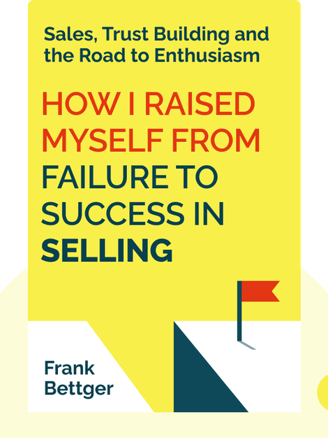 How I Raised Myself from Failure to Success in Selling : Sales, Trust Building and the Road to Enthusiasm by Frank Bettger